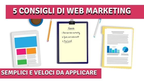 Web Marketing: 5 Consigli Semplici e Veloci da Mettere in Pratica