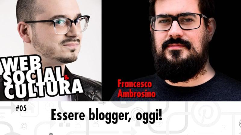 #05 Essere Blogger, oggi (con Francesco Ambrosino)